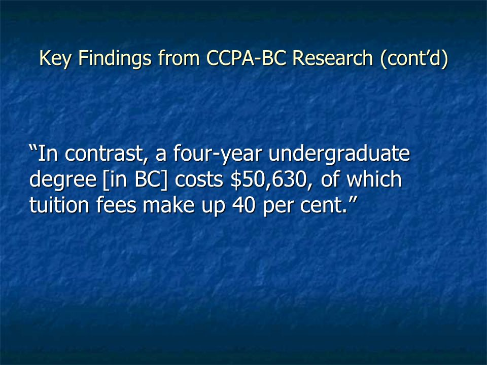 Key Findings from CCPA-BC Research (contd) In contrast, a four-year undergraduate degree [in BC] costs $50,630, of which tuition fees make up 40 per cent.In contrast, a four-year undergraduate degree [in BC] costs $50,630, of which tuition fees make up 40 per cent.