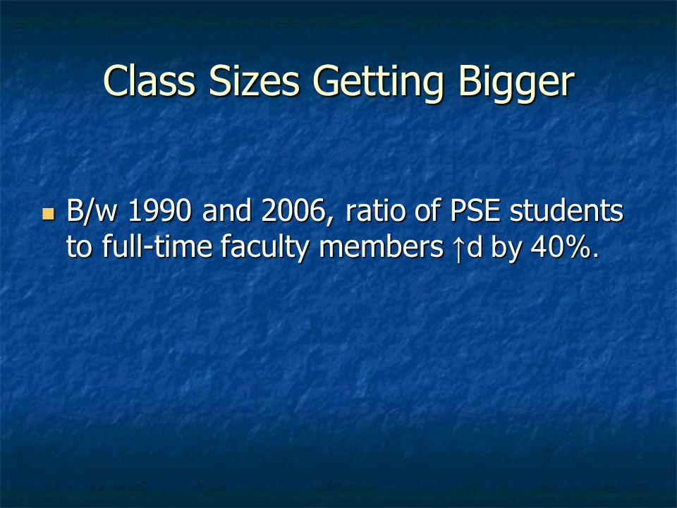 Class Sizes Getting Bigger B/w 1990 and 2006, ratio of PSE students to full-time faculty members d by 40%. B/w 1990 and 2006, ratio of PSE students to