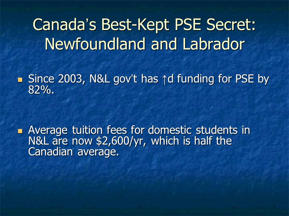 Canadas Best-Kept PSE Secret: Newfoundland and Labrador Since 2003, N&L govt has d funding for PSE by 82%. Since 2003, N&L govt has d funding for PSE