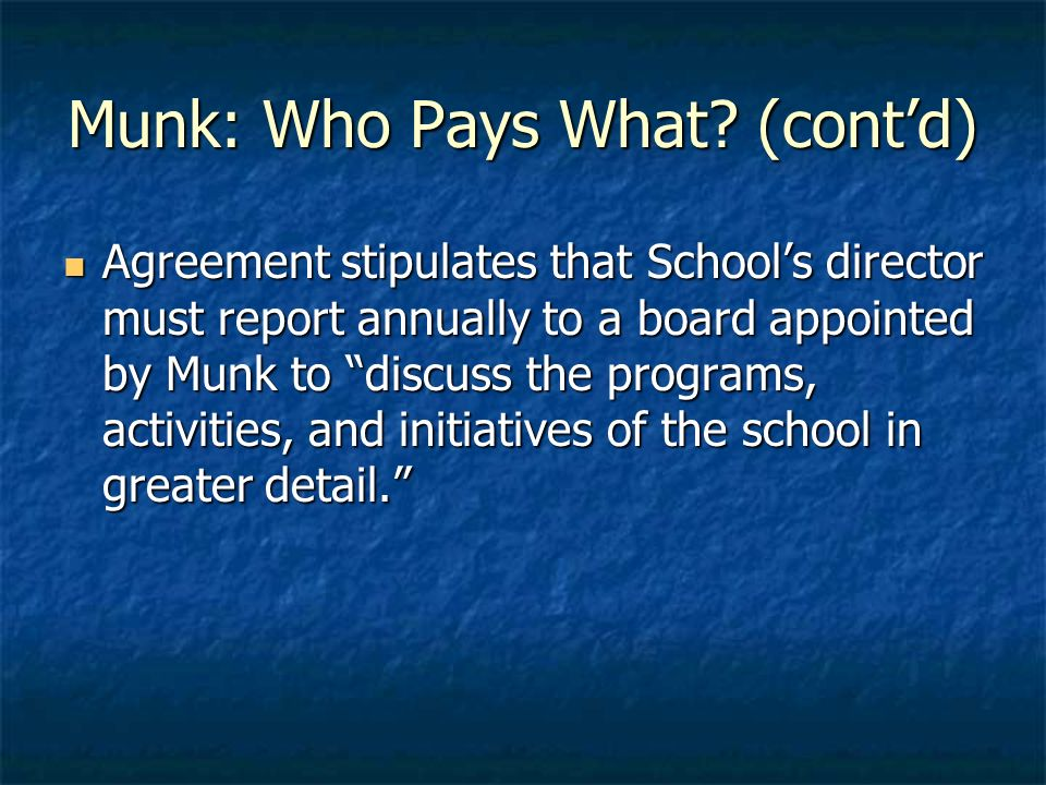 Munk: Who Pays What? (contd) Agreement stipulates that Schools director must report annually to a board appointed by Munk to discuss the programs, act