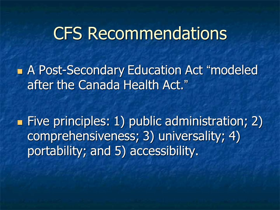 CFS Recommendations A Post-Secondary Education Act modeled after the Canada Health Act. A Post-Secondary Education Act modeled after the Canada Health