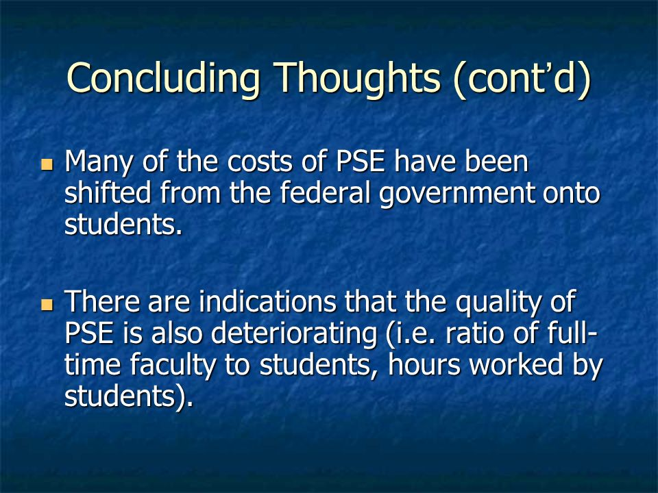 Concluding Thoughts (contd) Many of the costs of PSE have been shifted from the federal government onto students. Many of the costs of PSE have been s