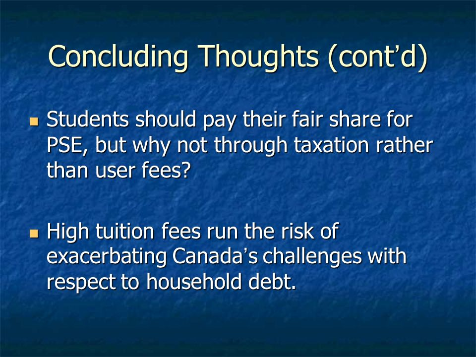 Concluding Thoughts (contd) Students should pay their fair share for PSE, but why not through taxation rather than user fees.