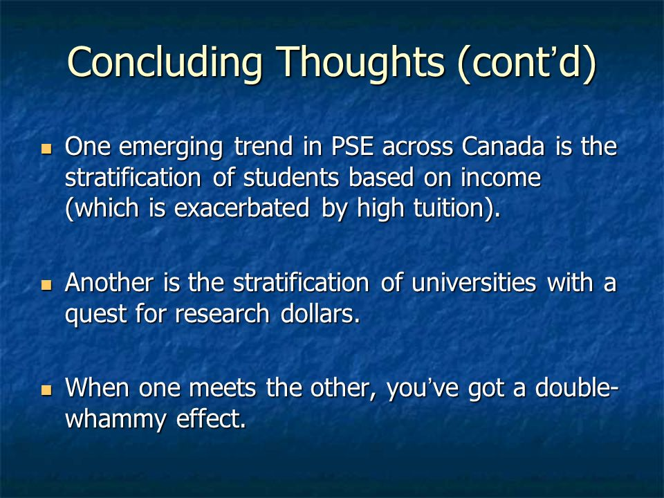 Concluding Thoughts (contd) One emerging trend in PSE across Canada is the stratification of students based on income (which is exacerbated by high tuition).