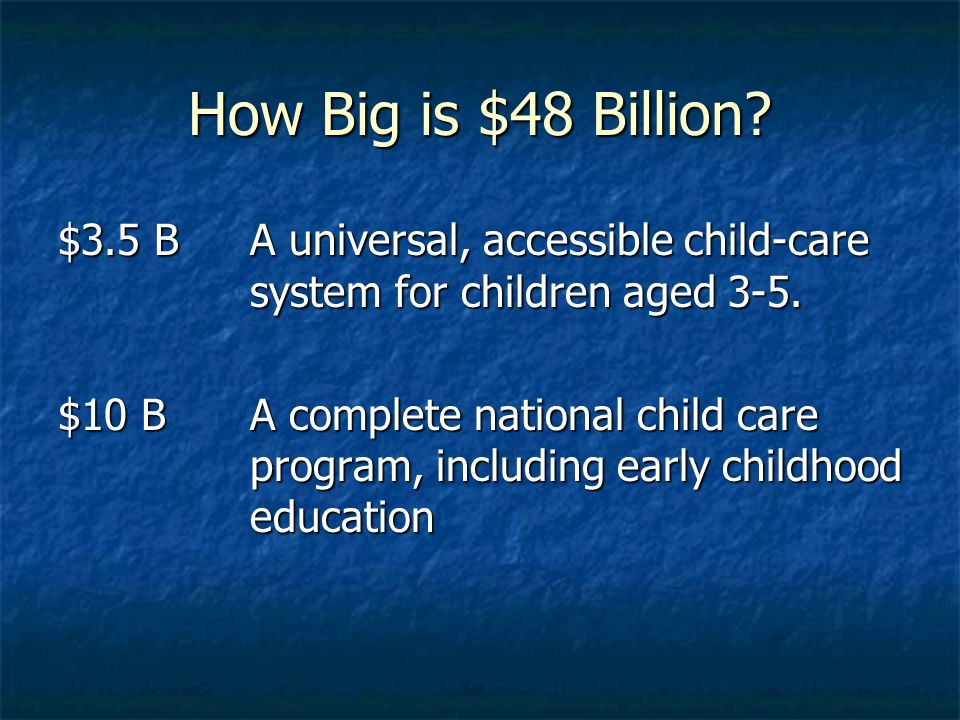 How Big is $48 Billion? $3.5 B A universal, accessible child-care system for children aged 3-5. $10 BA complete national child care program, including