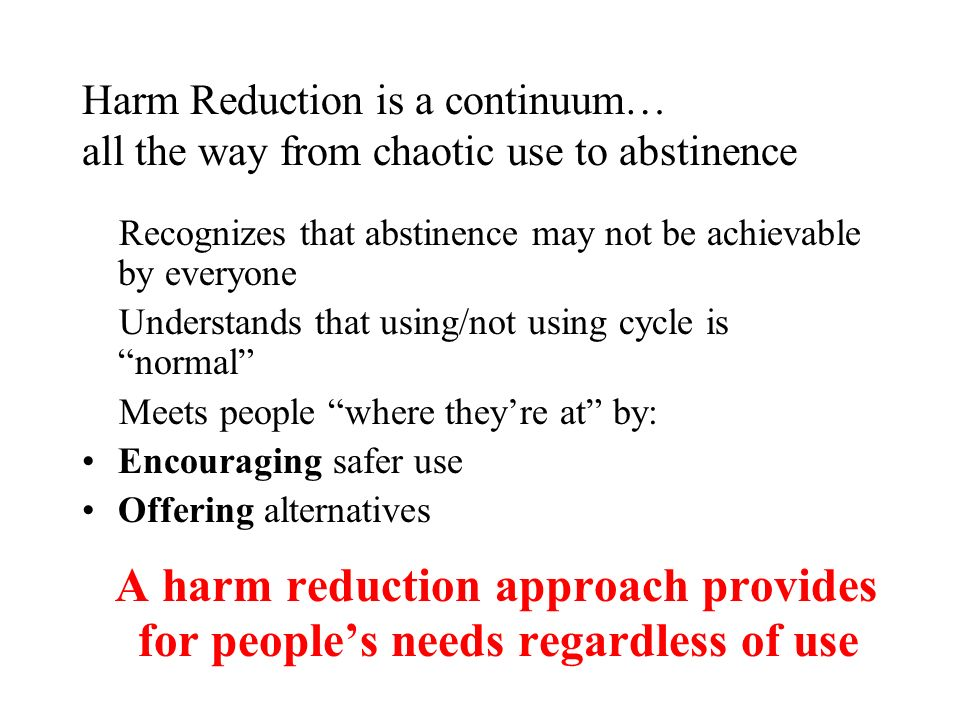 Harm Reduction is a continuum… all the way from chaotic use to abstinence Recognizes that abstinence may not be achievable by everyone Understands that using/not using cycle is normal Meets people where theyre at by: Encouraging safer use Offering alternatives A harm reduction approach provides for peoples needs regardless of use