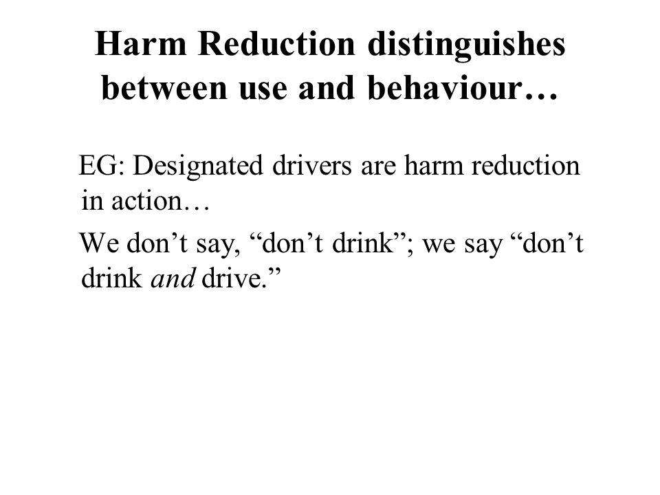 Harm Reduction distinguishes between use and behaviour… EG: Designated drivers are harm reduction in action… We dont say, dont drink; we say dont drink and drive.