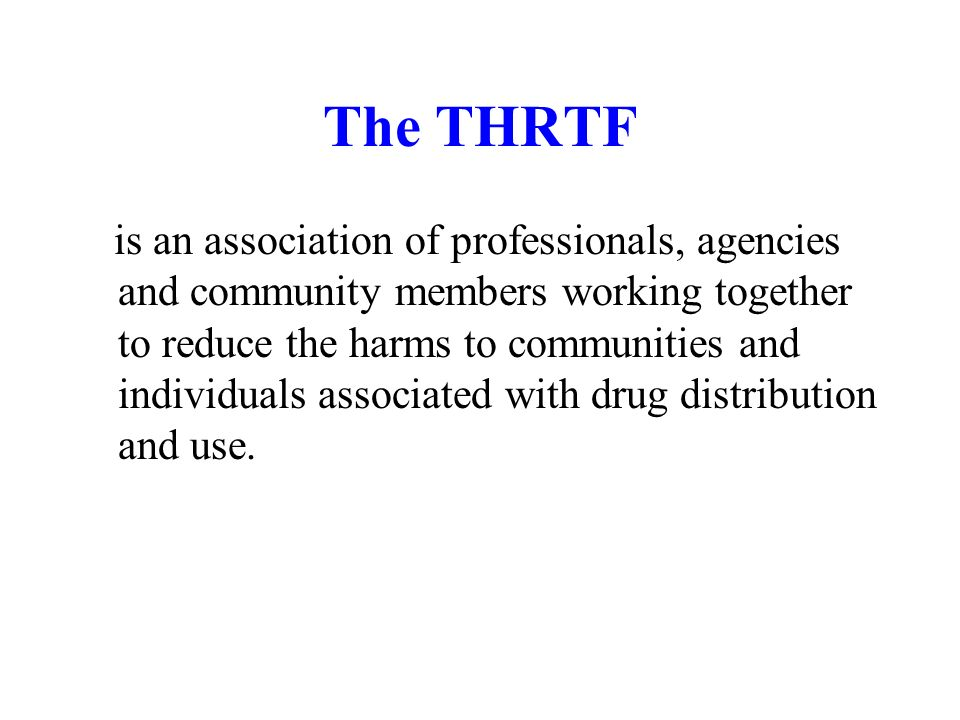 The THRTF is an association of professionals, agencies and community members working together to reduce the harms to communities and individuals associated with drug distribution and use.