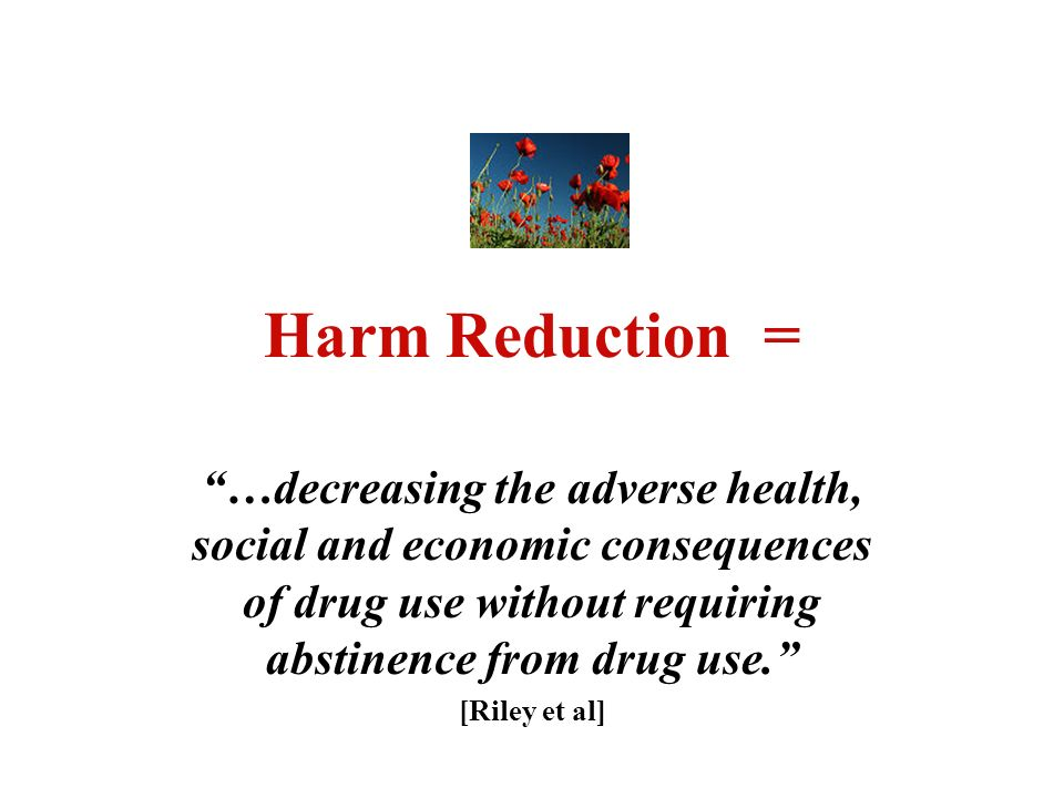 Harm Reduction = …decreasing the adverse health, social and economic consequences of drug use without requiring abstinence from drug use.