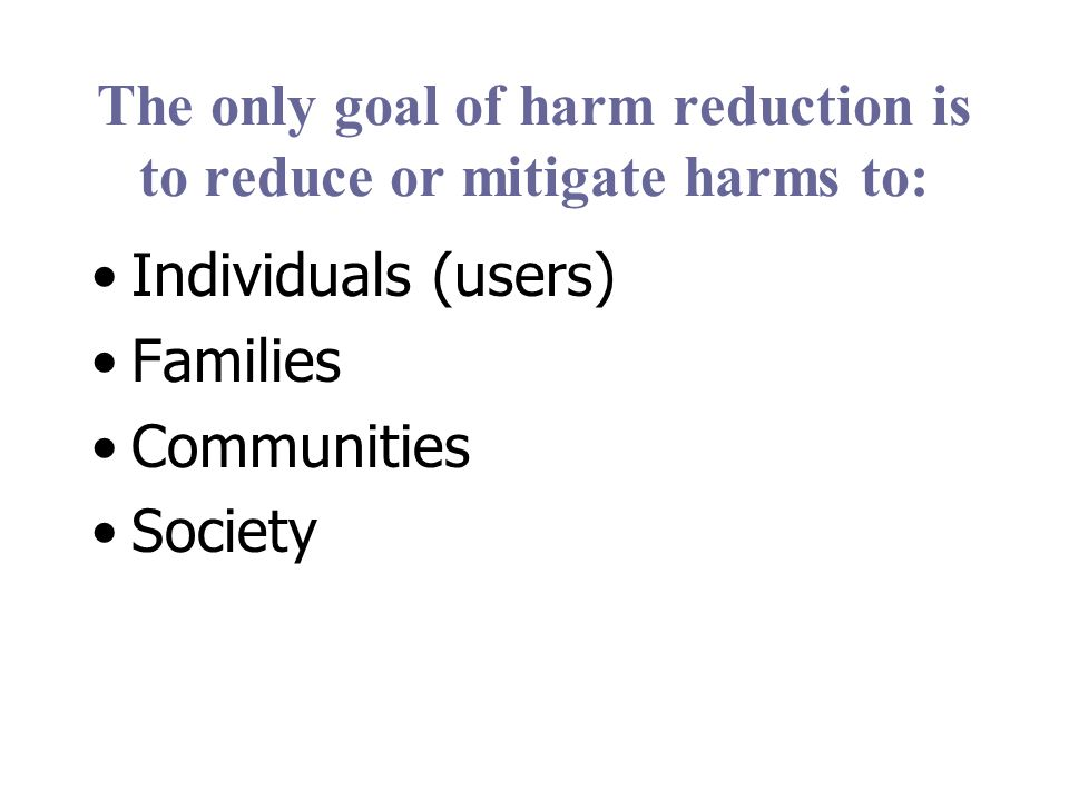 The only goal of harm reduction is to reduce or mitigate harms to: Individuals (users) Families Communities Society
