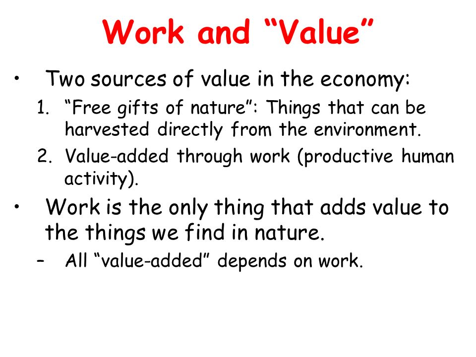 Work and Value Two sources of value in the economy: 1.Free gifts of nature: Things that can be harvested directly from the environment. 2.Value-added