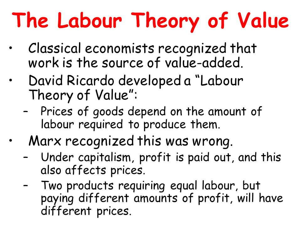 The Labour Theory of Value Classical economists recognized that work is the source of value-added. David Ricardo developed a Labour Theory of Value: –