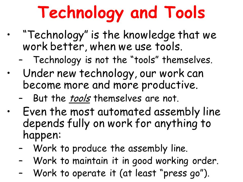 Technology and Tools Technology is the knowledge that we work better, when we use tools. –Technology is not the tools themselves. Under new technology