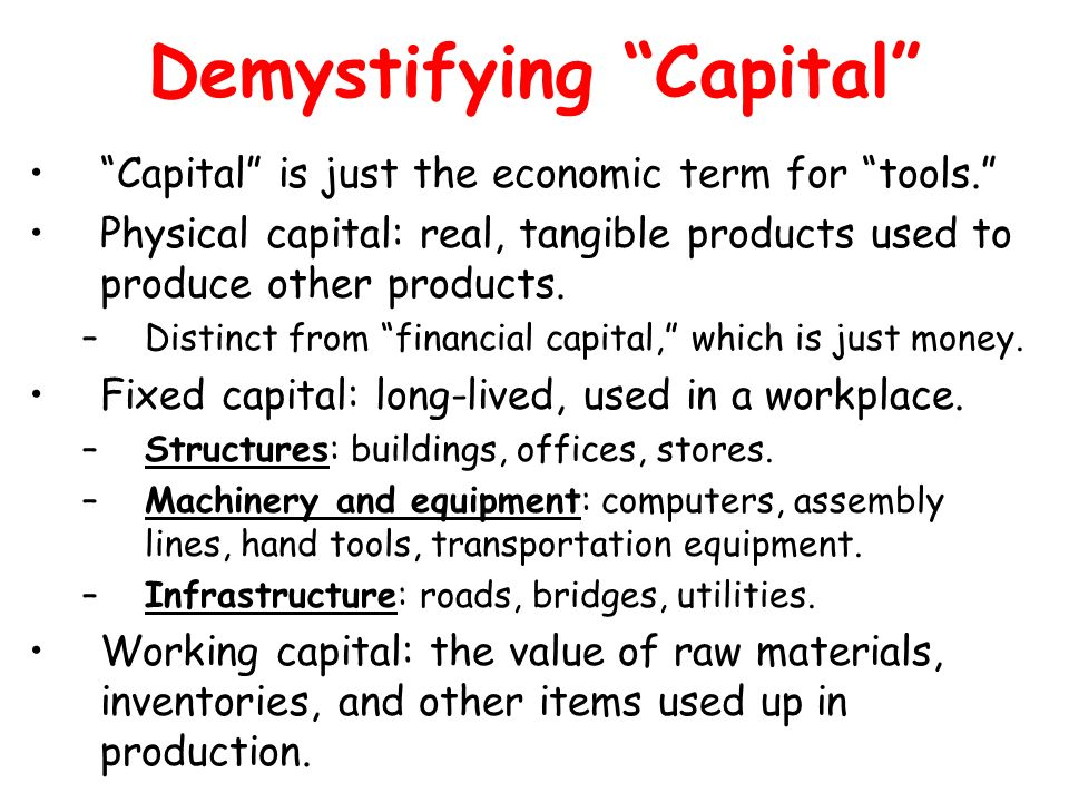 Demystifying Capital Capital is just the economic term for tools. Physical capital: real, tangible products used to produce other products. –Distinct