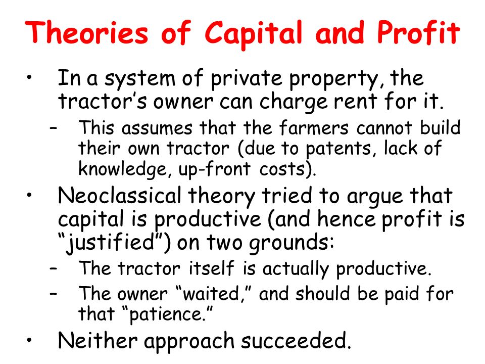Theories of Capital and Profit In a system of private property, the tractors owner can charge rent for it. –This assumes that the farmers cannot build