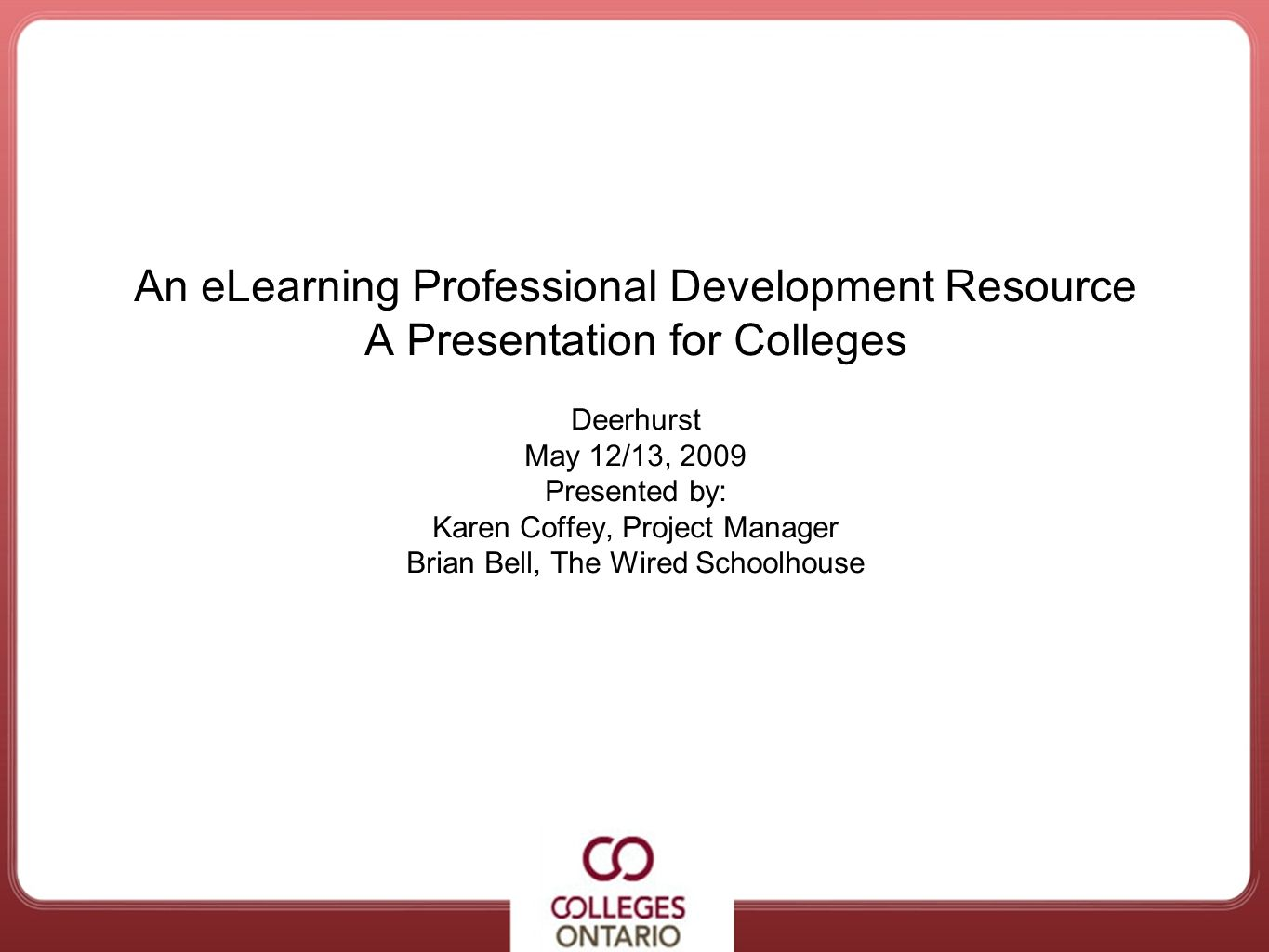 Accessible College Services An eLearning Professional Development Resource A Presentation for Colleges Deerhurst May 12/13, 2009 Presented by: Karen C