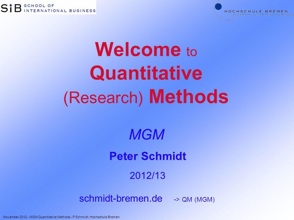 Welcome to Quantitative (Research) Methods MGM Peter Schmidt 2012/13 schmidt-bremen.de -> QM (MGM) November 2012 - MGM Quantitative Methods - P Schmid