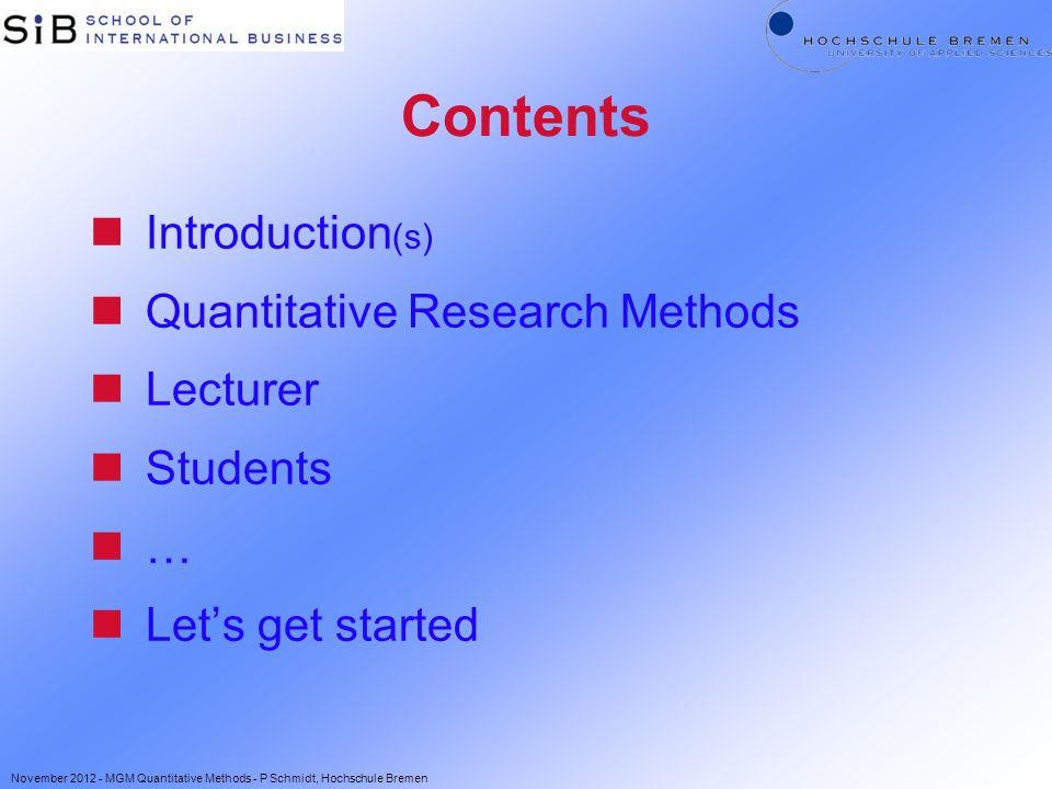 Contents nIntroduction (s) nQuantitative Research Methods nLecturer nStudents n… nLets get started November 2012 - MGM Quantitative Methods - P Schmid