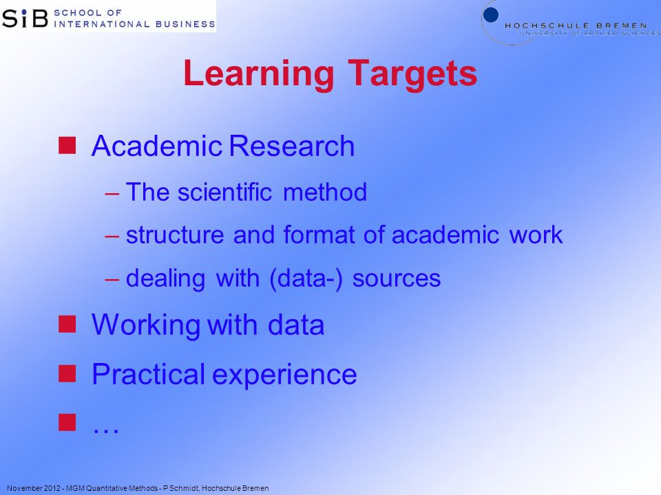 Learning Targets nAcademic Research –The scientific method –structure and format of academic work –dealing with (data-) sources nWorking with data nPractical experience n… November 2012 - MGM Quantitative Methods - P Schmidt, Hochschule Bremen