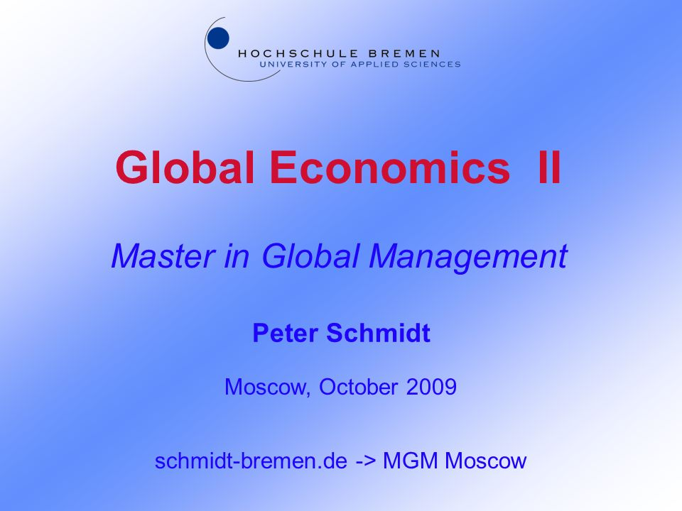 Global Economics II Master in Global Management Peter Schmidt Moscow, October 2009 schmidt-bremen.de -> MGM Moscow