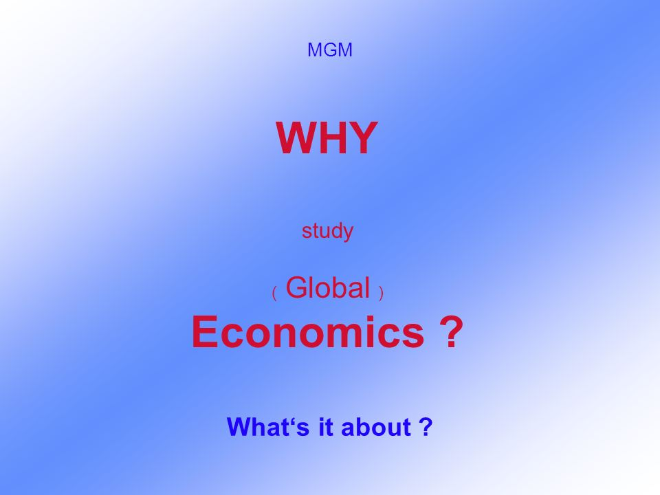 WHY study ( Global ) Economics ? Whats it about ? MGM