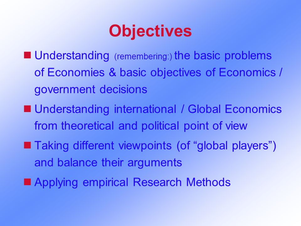 Objectives nUnderstanding (remembering:) the basic problems of Economies & basic objectives of Economics / government decisions nUnderstanding interna