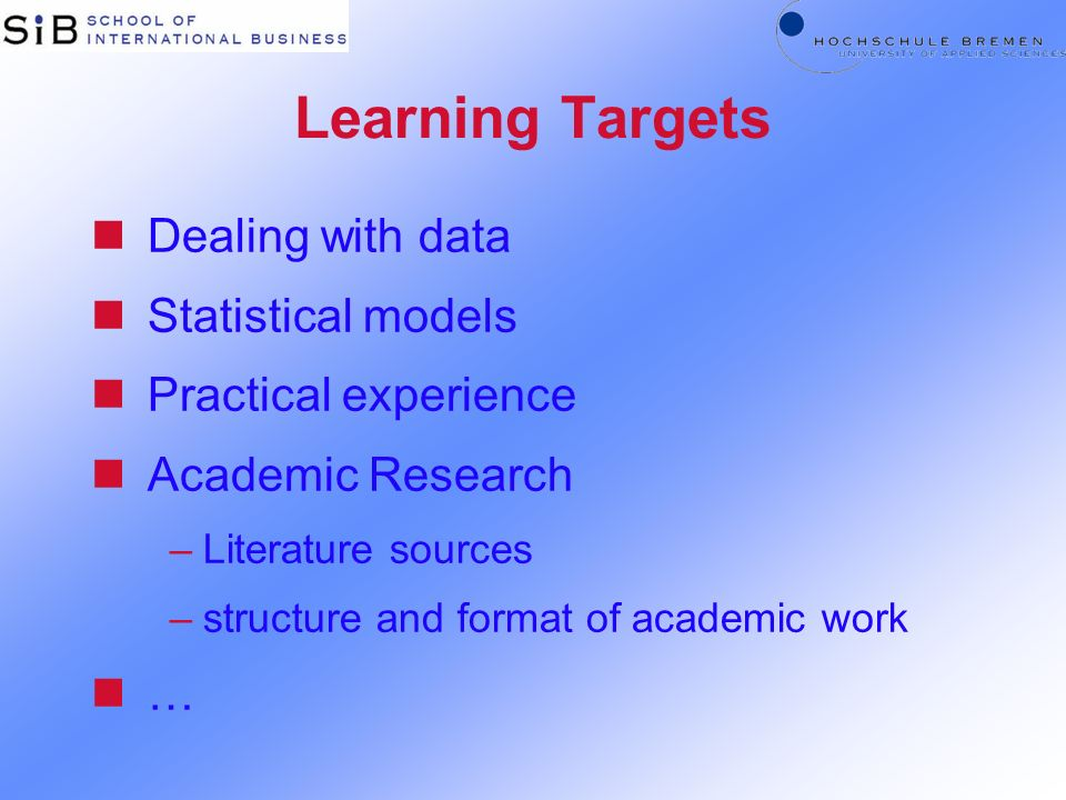 Learning Targets nDealing with data nStatistical models nPractical experience nAcademic Research –Literature sources –structure and format of academic work n…