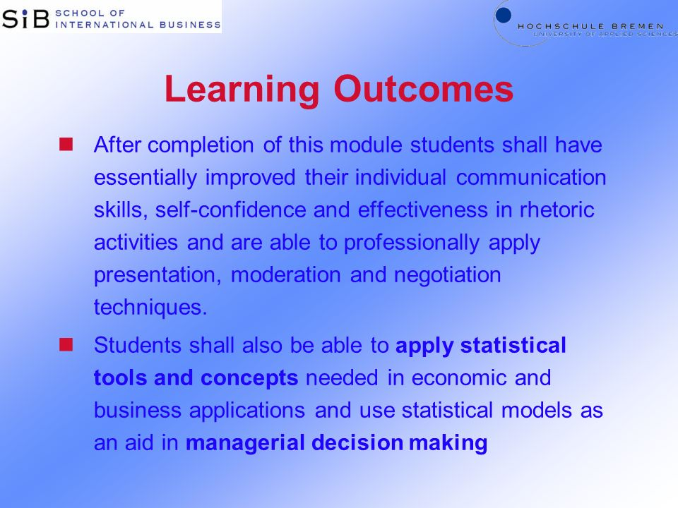 Learning Outcomes nAfter completion of this module students shall have essentially improved their individual communication skills, self-confidence and effectiveness in rhetoric activities and are able to professionally apply presentation, moderation and negotiation techniques.