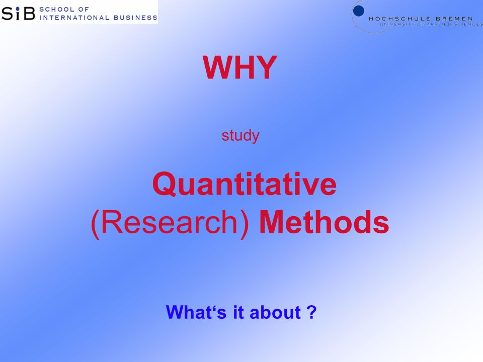 WHY study Quantitative (Research) Methods Whats it about ?