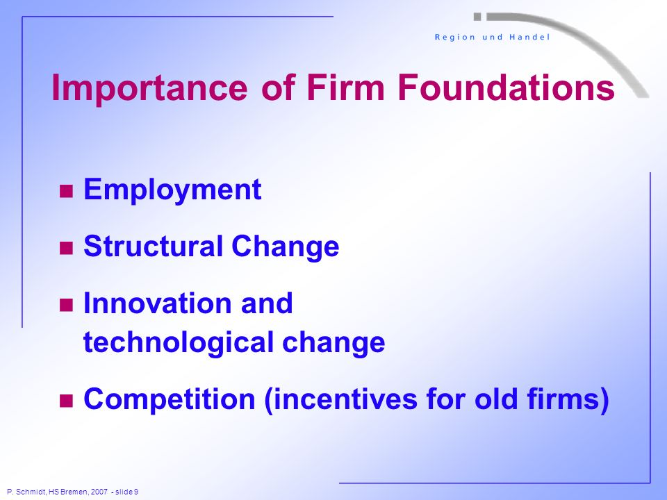 P. Schmidt, HS Bremen, 2007 - slide 9 Importance of Firm Foundations n Employment n Structural Change n Innovation and technological change n Competit