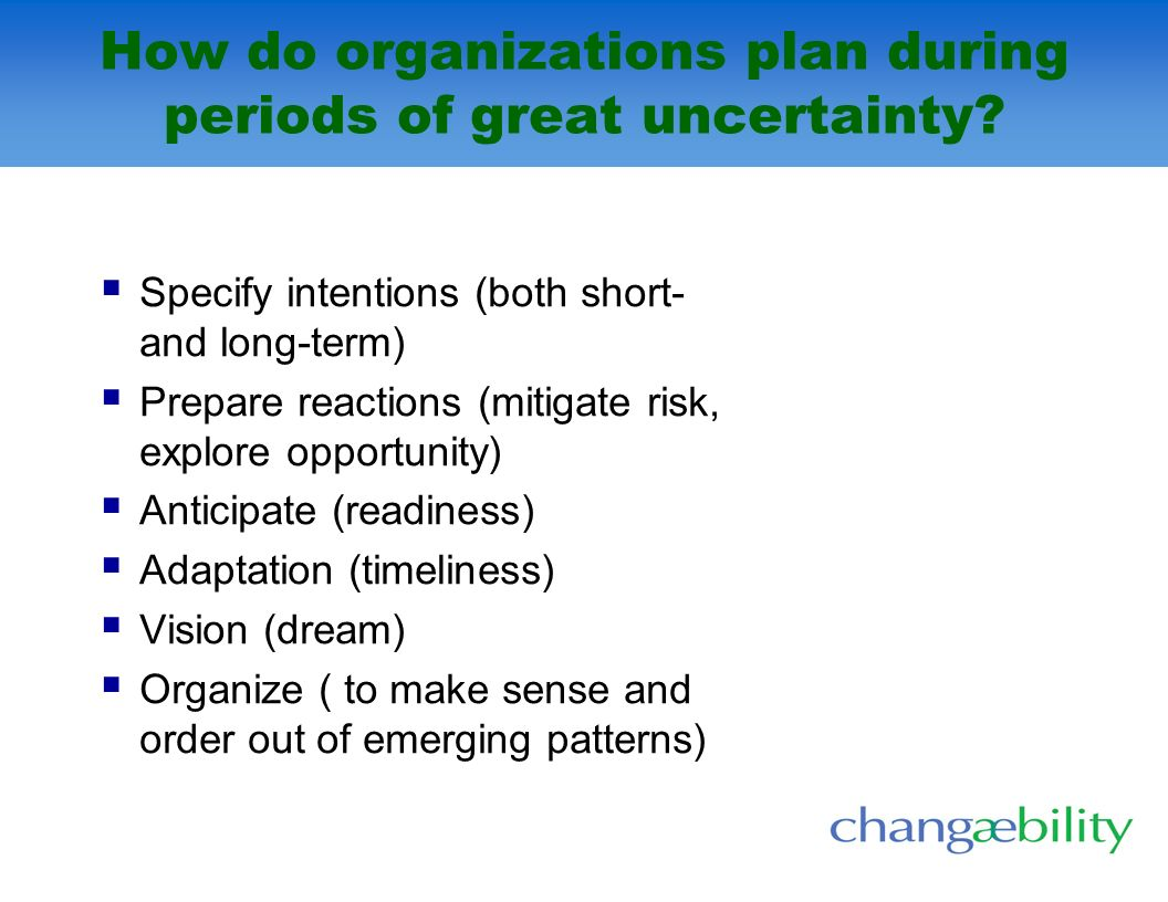How do organizations plan during periods of great uncertainty? Specify intentions (both short- and long-term) Prepare reactions (mitigate risk, explor