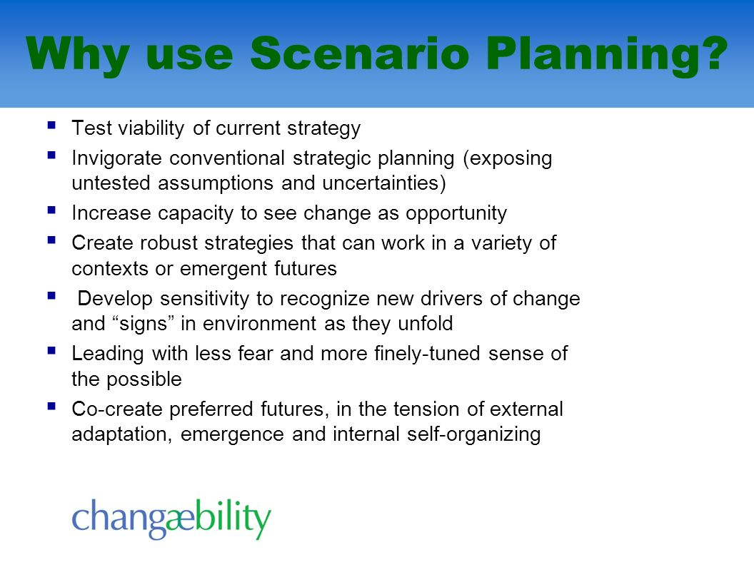 Why use Scenario Planning? Test viability of current strategy Invigorate conventional strategic planning (exposing untested assumptions and uncertaint
