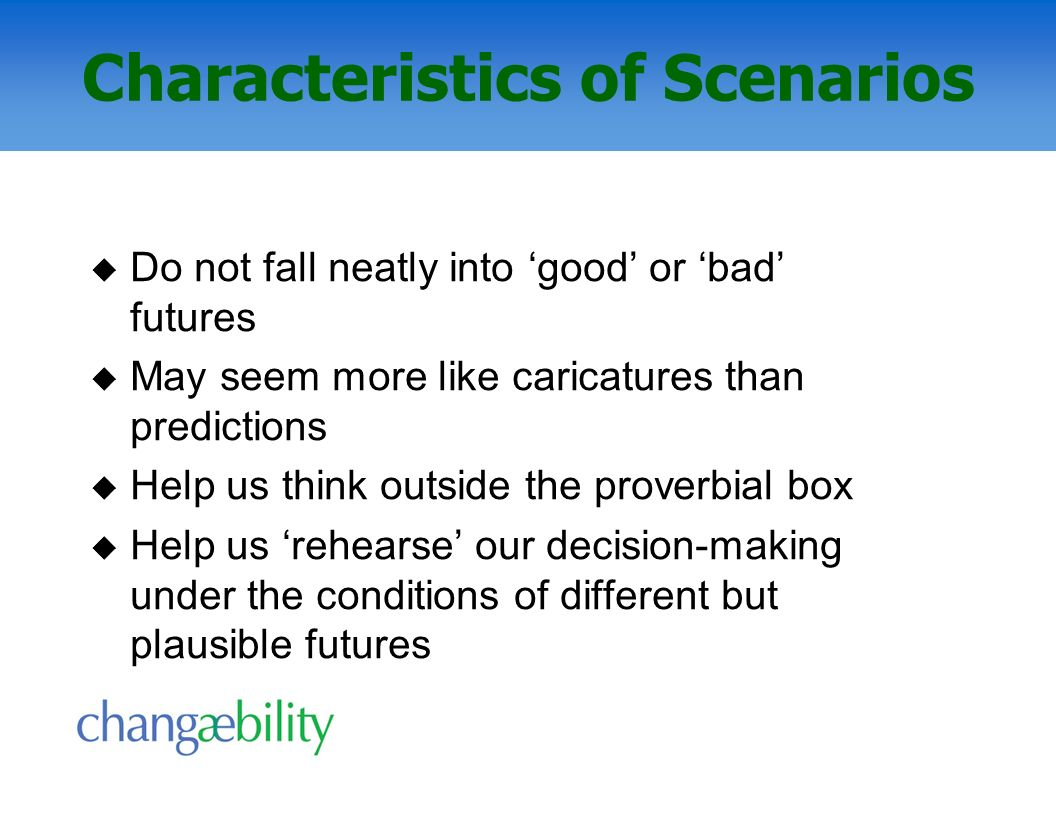 Characteristics of Scenarios Do not fall neatly into good or bad futures May seem more like caricatures than predictions Help us think outside the pro