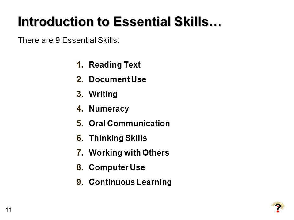 11 Introduction to Essential Skills… There are 9 Essential Skills: 1.Reading Text 2.Document Use 3.Writing 4.Numeracy 5.Oral Communication 6.Thinking