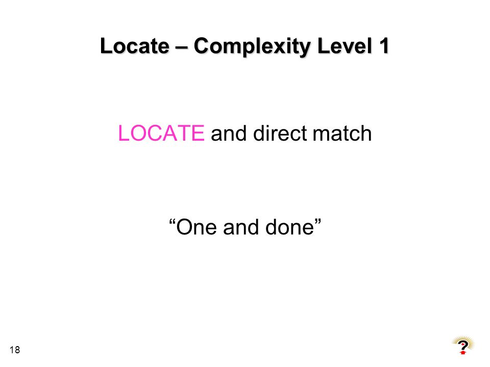 18 Locate – Complexity Level 1 LOCATE and direct match One and done