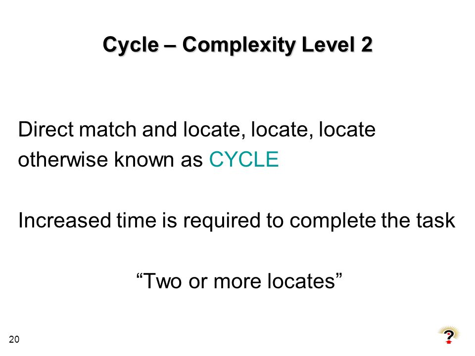 20 Cycle – Complexity Level 2 Direct match and locate, locate, locate otherwise known as CYCLE Increased time is required to complete the task Two or