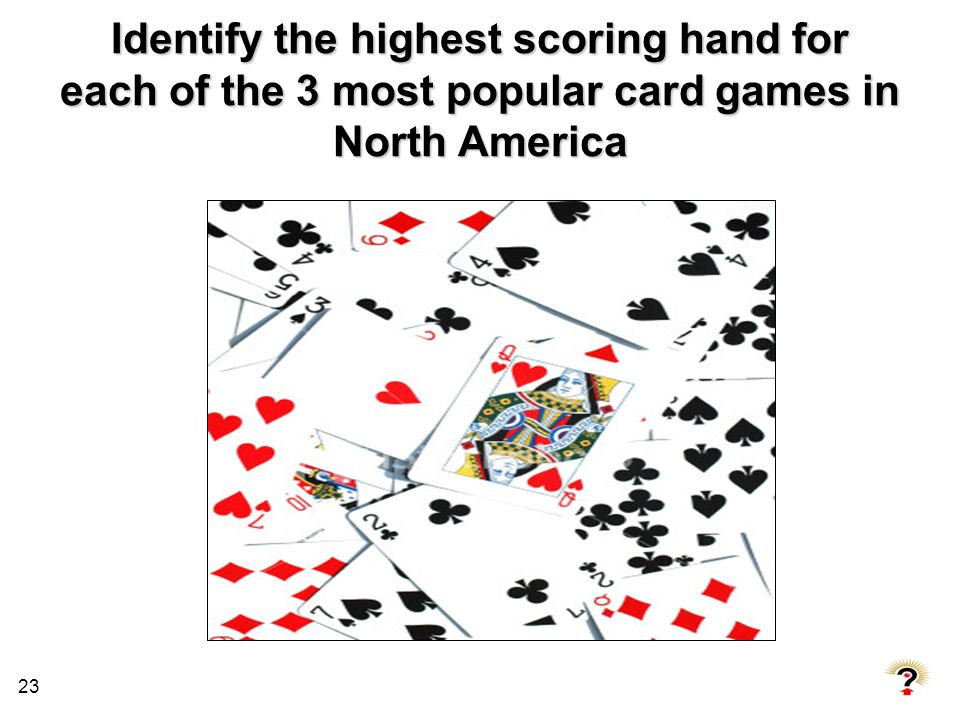 23 Identify the highest scoring hand for each of the 3 most popular card games in North America