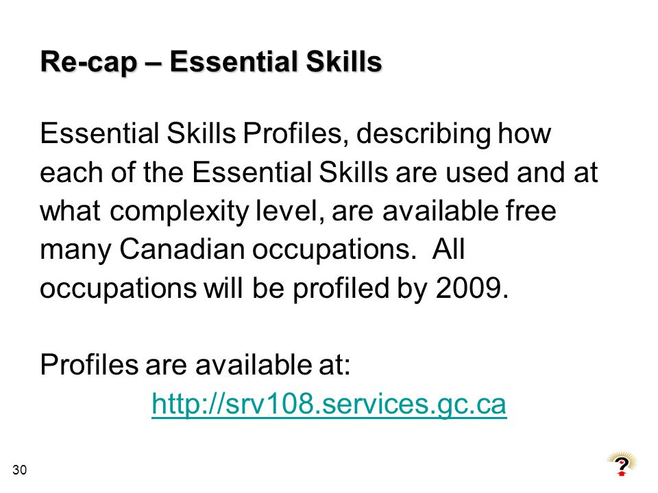 30 Re-cap – Essential Skills Essential Skills Profiles, describing how each of the Essential Skills are used and at what complexity level, are availab