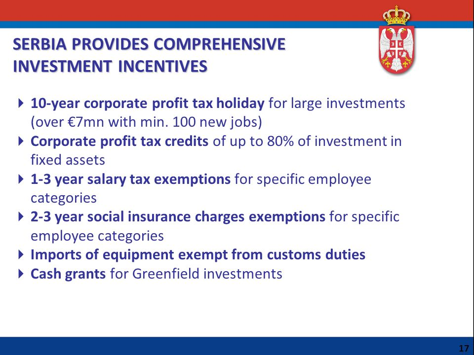 SERBIA PROVIDES COMPREHENSIVE INVESTMENT INCENTIVES 10-year corporate profit tax holiday for large investments (over 7mn with min. 100 new jobs) Corpo