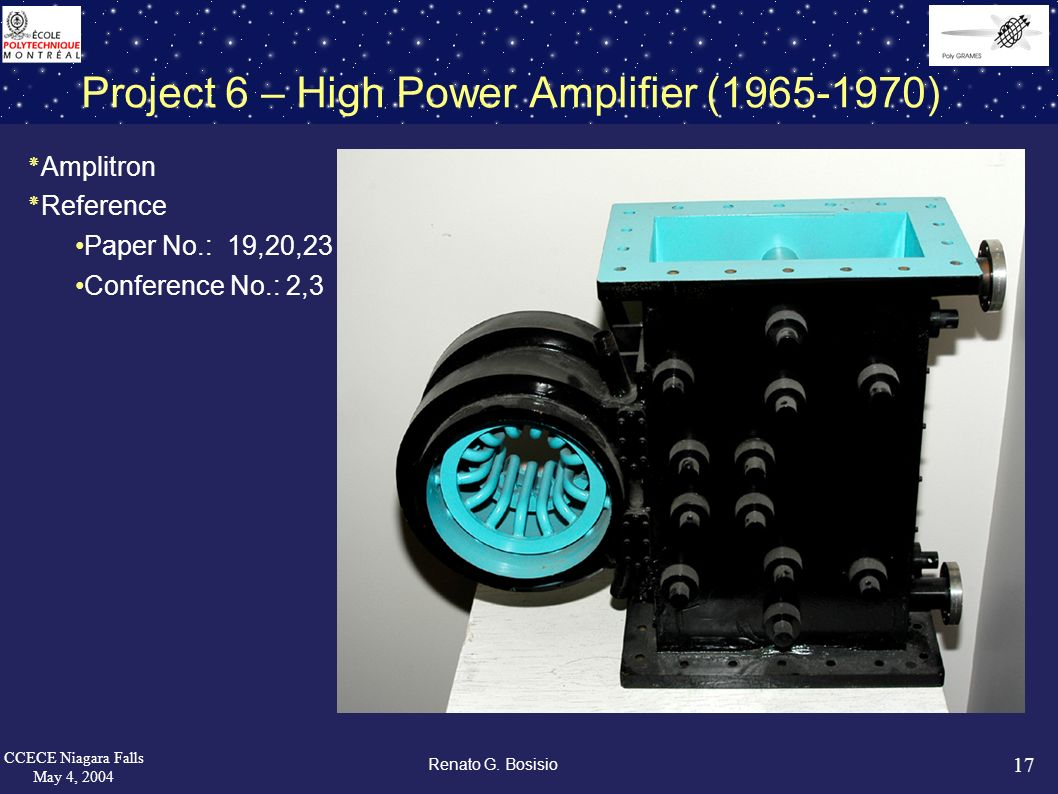 17 CCECE Niagara Falls May 4, 2004 Renato G. Bosisio Project 6 – High Power Amplifier (1965-1970) ٭Amplitron ٭Reference Paper No.: 19,20,23 Conference