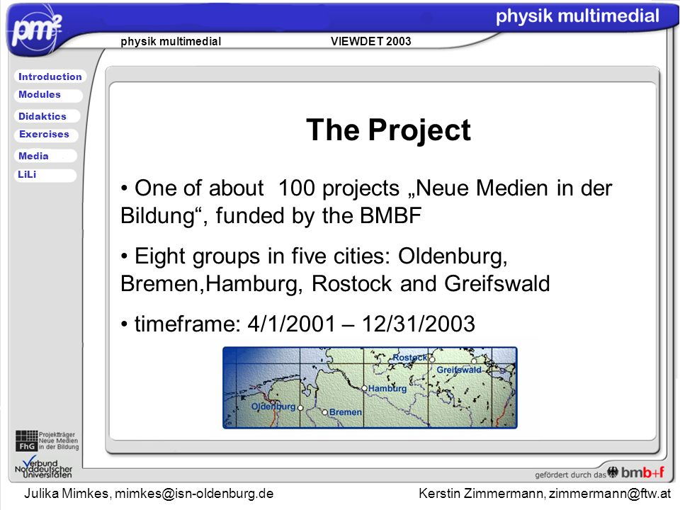 Julika Mimkes, mimkes@isn-oldenburg.de Kerstin Zimmermann, zimmermann@ftw.at physik multimedial VIEWDET 2003 Introduction Didaktics Modules Media Exercises LiLi The Project One of about 100 projects Neue Medien in der Bildung, funded by the BMBF Eight groups in five cities: Oldenburg, Bremen,Hamburg, Rostock and Greifswald timeframe: 4/1/2001 – 12/31/2003