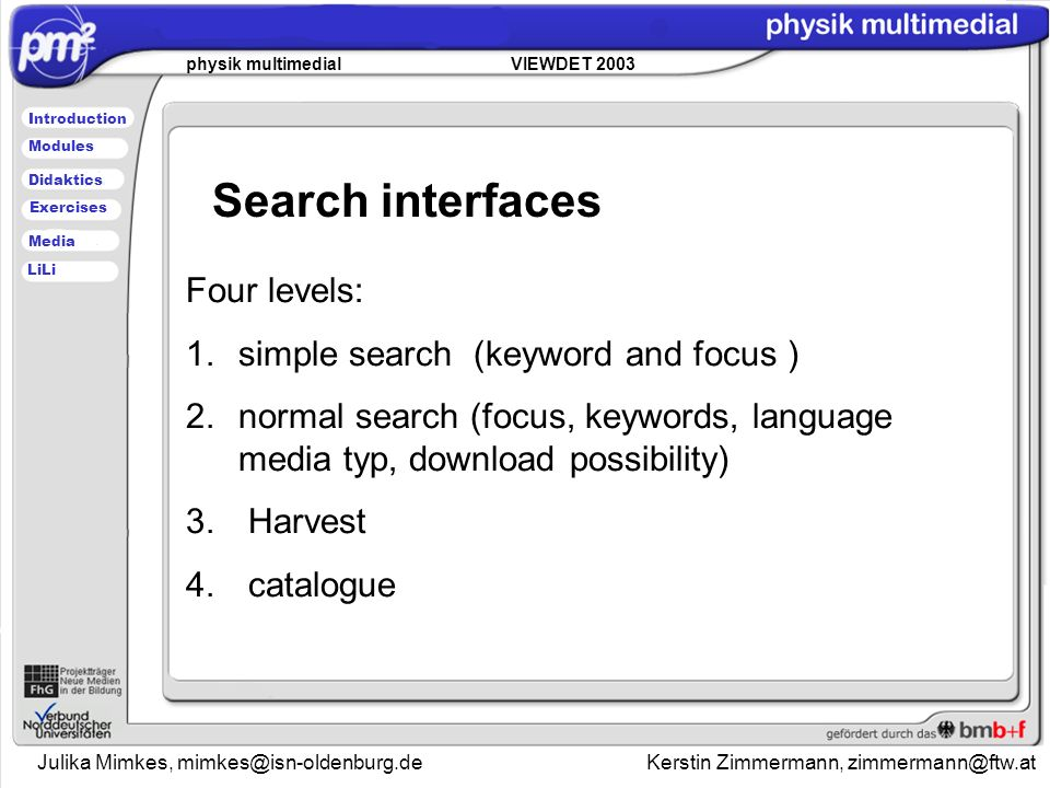 Julika Mimkes, mimkes@isn-oldenburg.de Kerstin Zimmermann, zimmermann@ftw.at physik multimedial VIEWDET 2003 Introduction Didaktics Modules Media Exercises LiLi Search interfaces Four levels: 1.simple search (keyword and focus ) 2.normal search (focus, keywords, language media typ, download possibility) 3.
