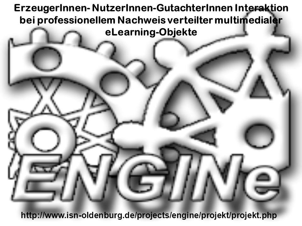http://www.isn-oldenburg.de/projects/engine/projekt/projekt.php ErzeugerInnen- NutzerInnen-GutachterInnen Interaktion bei professionellem Nachweis verteilter multimedialer eLearning-Objekte