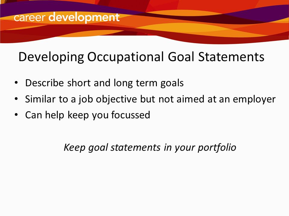 Developing Occupational Goal Statements Describe short and long term goals Similar to a job objective but not aimed at an employer Can help keep you f