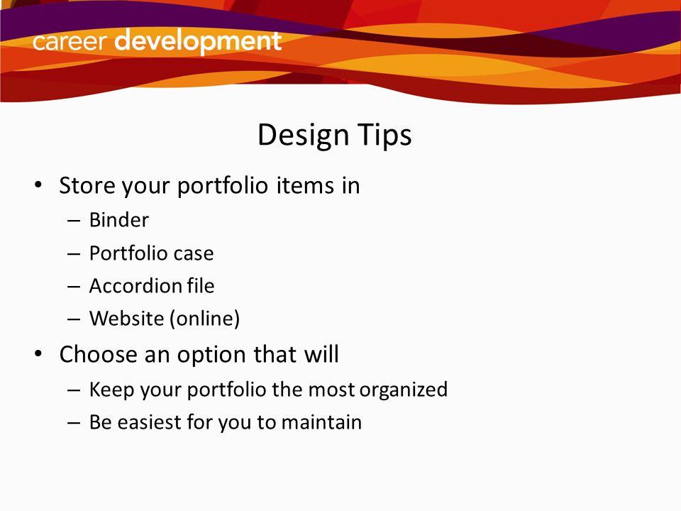 Design Tips Store your portfolio items in – Binder – Portfolio case – Accordion file – Website (online) Choose an option that will – Keep your portfol