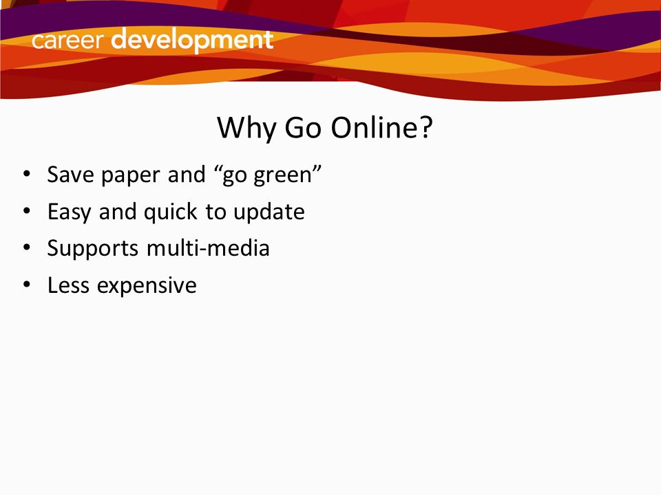 Why Go Online? Save paper and go green Easy and quick to update Supports multi-media Less expensive