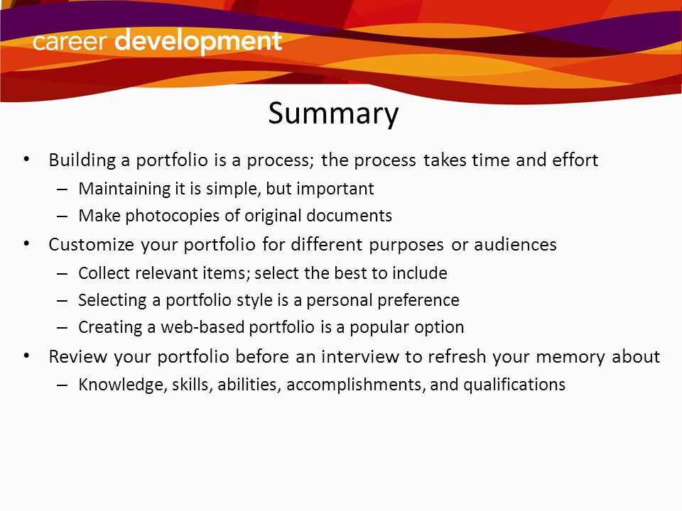 Summary Building a portfolio is a process; the process takes time and effort – Maintaining it is simple, but important – Make photocopies of original