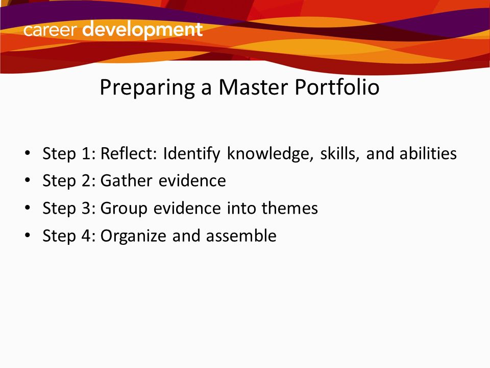 Preparing a Master Portfolio Step 1: Reflect: Identify knowledge, skills, and abilities Step 2: Gather evidence Step 3: Group evidence into themes Ste
