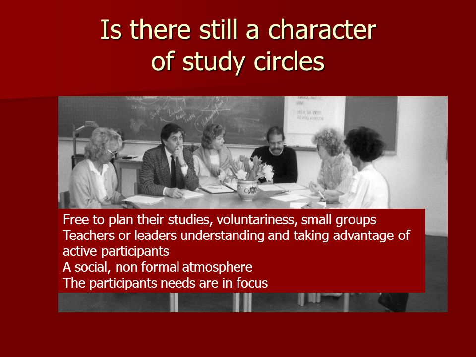 Is there still a character of study circles Free to plan their studies, voluntariness, small groups Teachers or leaders understanding and taking advantage of active participants A social, non formal atmosphere The participants needs are in focus