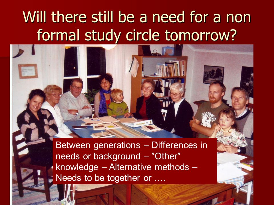Will there still be a need for a non formal study circle tomorrow? Between generations – Differences in needs or background – Other knowledge – Altern